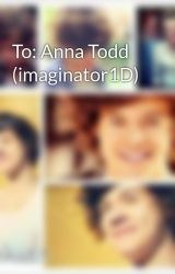 To: Anna Todd (imaginator1D) by onedirectionfanfic01