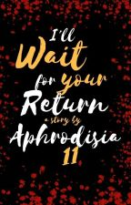I'll Wait For Your Return by Aphrodisia_11