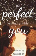 It's perfect when it's with you by NadiaR_18