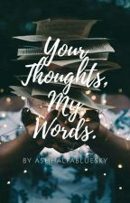 Your Thoughts, My Words. by AshGotStranded