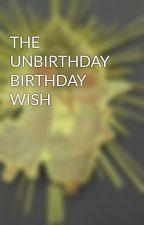 THE UNBIRTHDAY BIRTHDAY WISH by greenangel5789