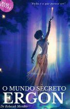 Ergon, O mundo secreto ( Em Revisão) by Rebecahmendes