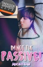『 I'M NOT THE PASSIVE! 』 TaeKook ➵  OS by Michitamd
