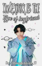 »Jungkook Is The Type Of Boyfriend«  by armyforever_97