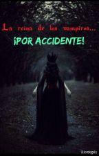 La reina de los vampiros...¡Por accidente! by Blondegals