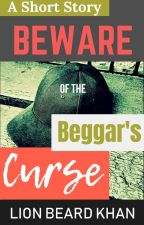 A Short Story: Beware Of The Beggar's Curse [Completed] by LionShahZazai