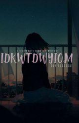 IDKWTDWYIOM by curioussscat