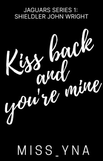 Kiss Back And You're MINE (Jaguars Series #1: COMPLETED)