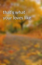 that's what your loves like by miriannaluvstyrus