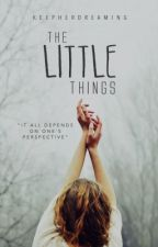 The Little Things | ✗ by KeepHerDreaming