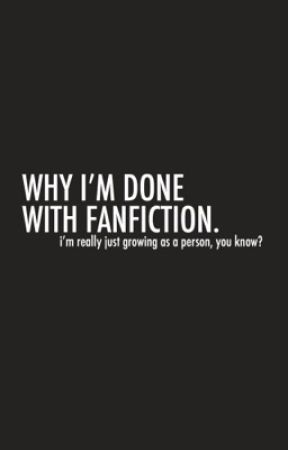 WHY I'M DONE WITH FANFICTION. by RESCRIBES