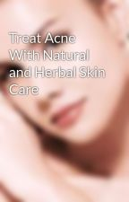 Treat Acne With Natural and Herbal Skin Care by dereksharp