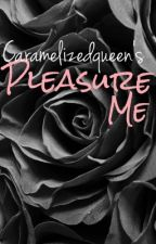 Pleasure Me by caramelizedqueen
