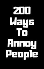 200 Ways To Annoy People  by ChaoticMultiverse