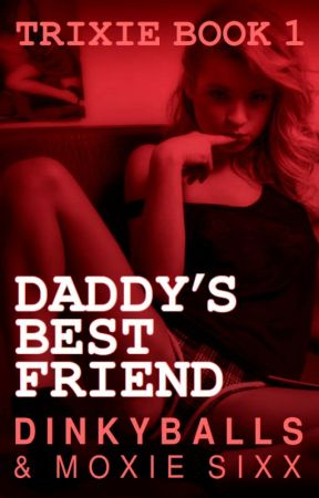 Daddy's Best Friend (Trixie Book 1) - Can't turn back - Wattpad