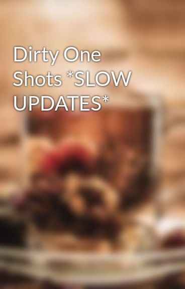 Dirty One Shots *SLOW UPDATES*