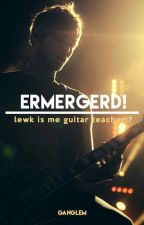 Ermergerd! lewk is me guitar teacher!? by ganglem