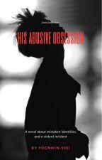His Abusive Obsession {*JIMIN FAN FICTION*} IN HIATUS  by Peachyyyrullyy