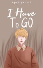 I Have To Go [COMPLETED] [Tahap Revisi] by Aprilyani12