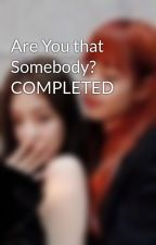 Are You that Somebody? COMPLETED by crimsonn17