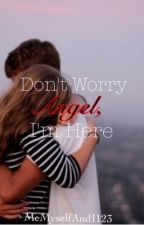 Don't Worry Angel, I'm Here (Book 1) (Complete) by MeMyselfAndI123