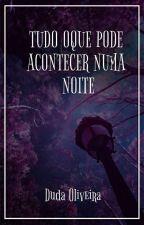 Tudo oque pode acontecer numa noite  by duda_0liveira