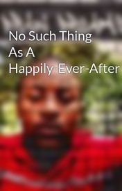 No Such Thing As A Happily-Ever-After by Musical_Prodigy