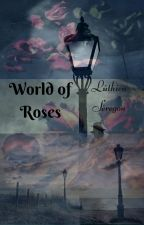 World of Roses by LuthienSeregon