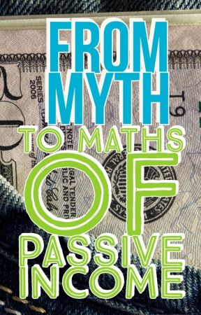 From Myth to Maths of Passive Income by Heckohyeah