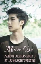 Move On | Pair of Alphas Book 3 by jungjoonyoung5555