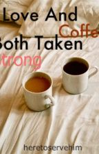Love and Coffee; Both Taken Strong by heretoservehim