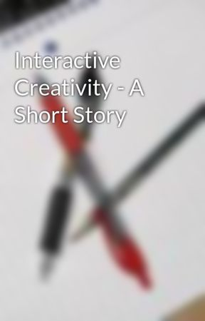 Interactive Creativity - A Short Story by JWRodriguez