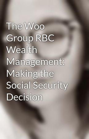 The Woo Group RBC Wealth Management: Making the Social Security Decision by tinejude1