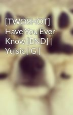 [TWOSHOT] Have You Ever Know [END] | Yulsic | G | by kwon_yul33