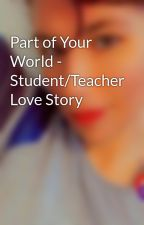 Part of Your World - Student/Teacher Love Story by Dragon_girl_2013