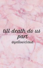 till death do us part by yellowcl0ud