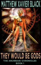 They Would Be Gods: The Anunnaki Chronicles Book 1 by Xenoblast