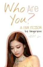 Who Are You (WH 2: One Shot Fanfiction - Jennie) by tangerynne