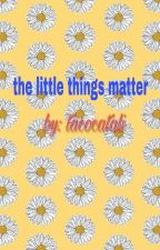The Little Things Matter by tacocatali