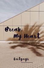 Break My Heart ➸  h.s by britguys