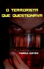 O TERRORISTA QUE QUESTIONAVA by MuriloGomezdaSilva
