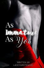 As Immature As You ✔ by lxstml