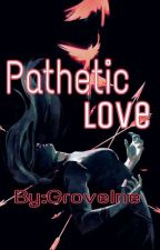 Pathetic Love [One-Shot] by GroveIne