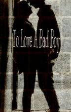 To Love A Bad Boy by Sara_The_Fangirl