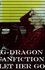 G-Dragon Fanfiction: Let Her Go by gee-monster