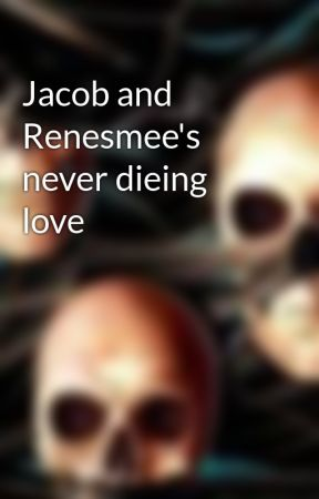 Jacob and Renesmee's never dieing love by Msmartin99
