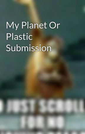 My Planet Or Plastic Submission by Killuatheassassin452