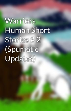 Warriors Human Short Stories # 2 (Spurratic Updates) by tigercry