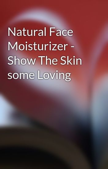 Natural Face Moisturizer - Show The Skin some Loving