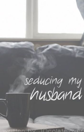 Seducing My Husband [ completed ]